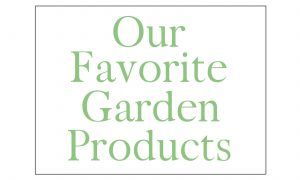 Our Favorite Garden Products